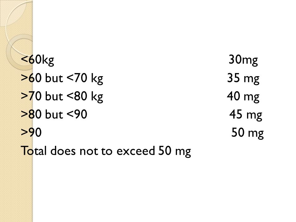 <60kg 30mg >60 but <70 kg 35 mg >70 but <80 kg 40 mg >80 but <90 45 mg >90 50 mg Total does not to exceed 50 mg