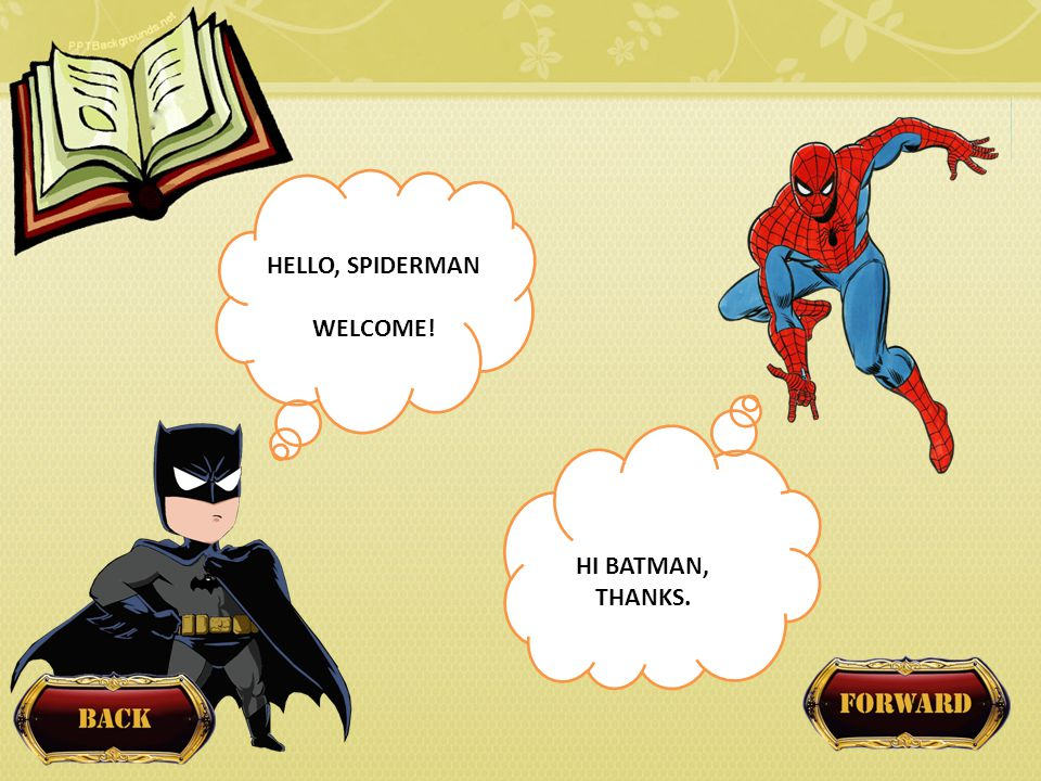 HELLO, SPIDERMAN WELCOME! HI BATMAN, THANKS.
