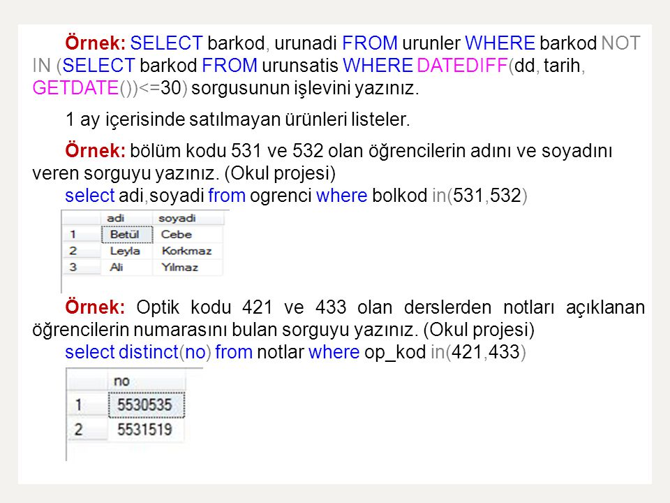 Örnek: SELECT barkod, urunadi FROM urunler WHERE barkod NOT IN (SELECT barkod FROM urunsatis WHERE DATEDIFF(dd, tarih, GETDATE())<=30) sorgusunun işlevini yazınız.