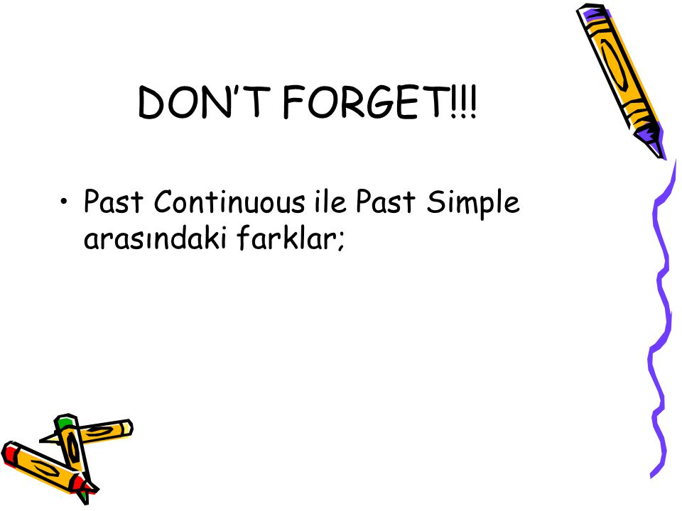 DON'T FORGET!!! Past Continuous ile Past Simple arasındaki farklar;