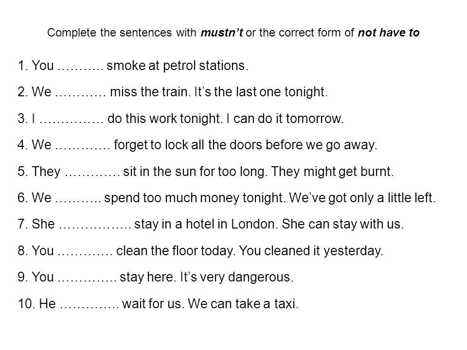 Complete the sentences with mustn't or the correct form of not have to