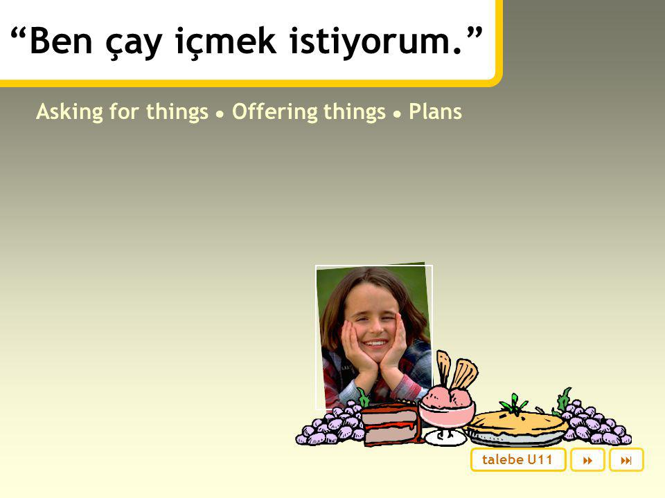 Ben çay içmek istiyorum. Asking for things ● Offering things ● Plans