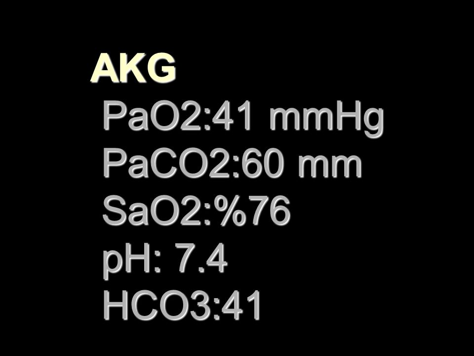 AKG PaO2:41 mmHg PaCO2:60 mm SaO2:%76 pH: 7.4 HCO3:41