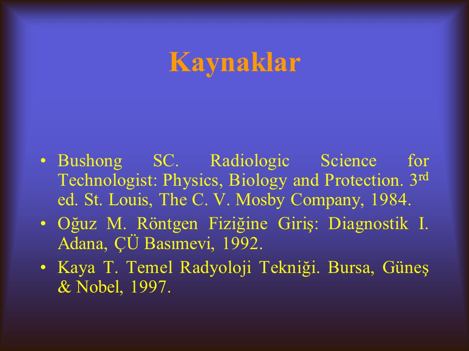 Kaynaklar Bushong SC. Radiologic Science for Technologist: Physics, Biology and Protection. 3rd ed. St. Louis, The C. V. Mosby Company,