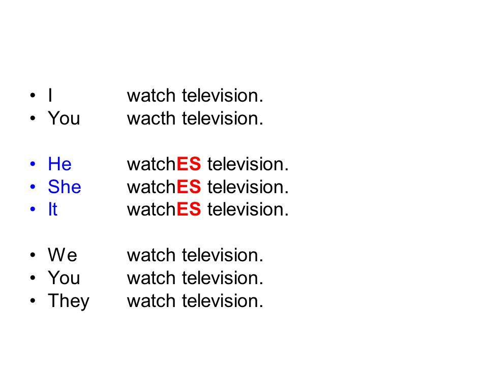 I watch television. You wacth television. He watchES television. She watchES television. It watchES television.