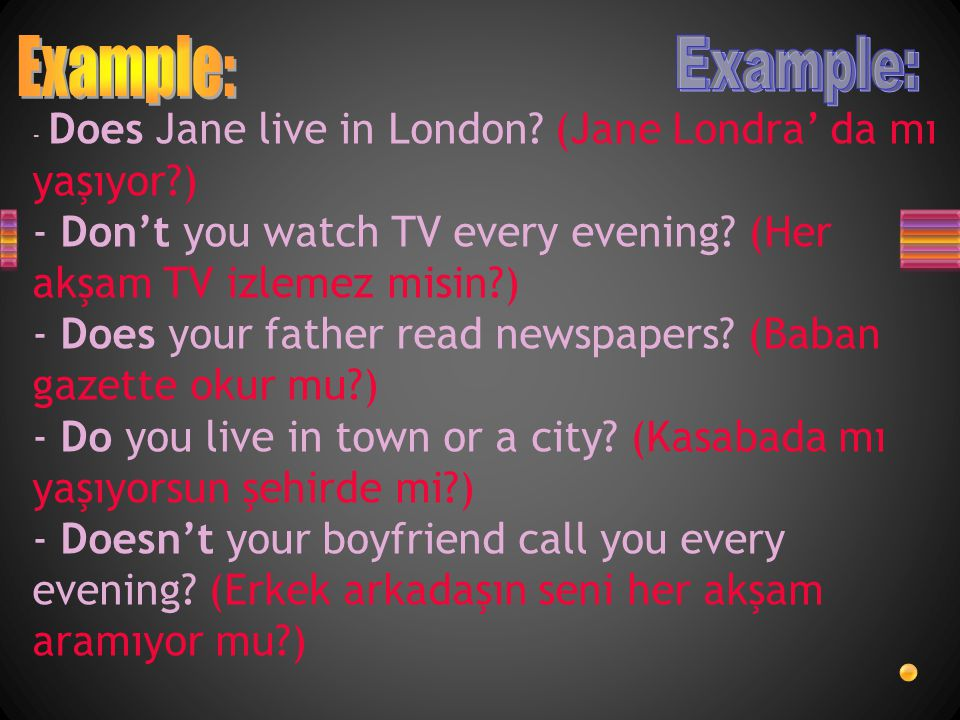 Example: Example: - Does Jane live in London (Jane Londra' da mı yaşıyor ) - Don't you watch TV every evening (Her akşam TV izlemez misin )