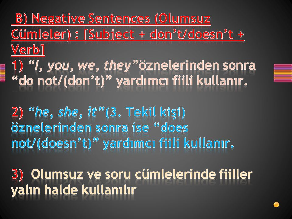 B) Negative Sentences (Olumsuz Cümleler) : [Subject + don't/doesn't + Verb] 1) I, you, we, they öznelerinden sonra do not/(don't) yardımcı fiili kullanır.