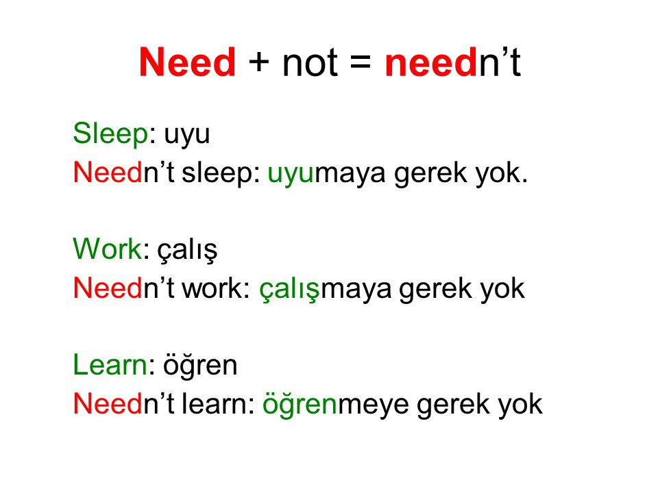 Need + not = needn't Sleep: uyu Needn't sleep: uyumaya gerek yok.