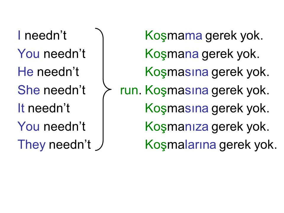 I needn't You needn't. He needn't. She needn't run. It needn't. They needn't. Koşmama gerek yok.